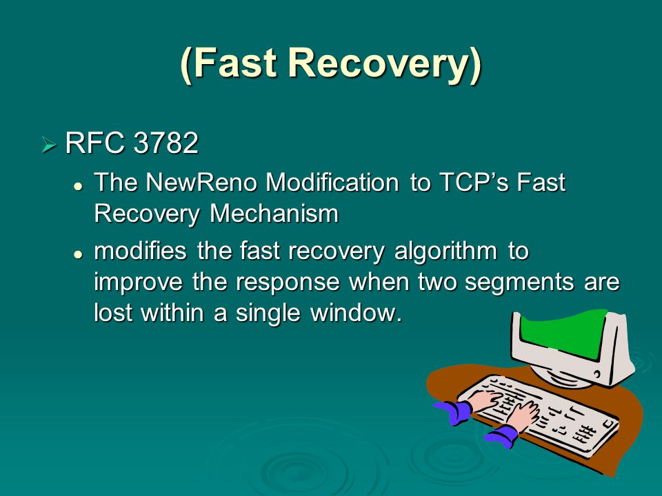 (Fast Recovery)  RFC 3782 The NewReno Modification to TCP's Fast Recovery Mechanism The NewReno Modification to TCP's Fast Recovery Mechanism modifies the fast recovery algorithm to improve the response when two segments are lost within a single window.