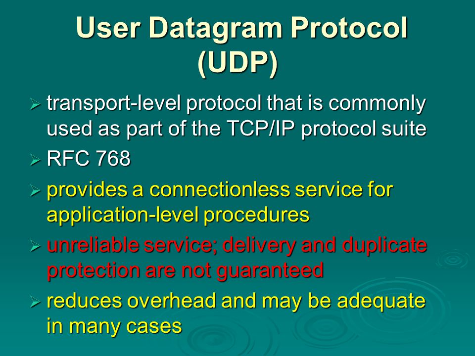 User Datagram Protocol (UDP) User Datagram Protocol (UDP)  transport-level protocol that is commonly used as part of the TCP/IP protocol suite  RFC 768  provides a connectionless service for application-level procedures  unreliable service; delivery and duplicate protection are not guaranteed  reduces overhead and may be adequate in many cases