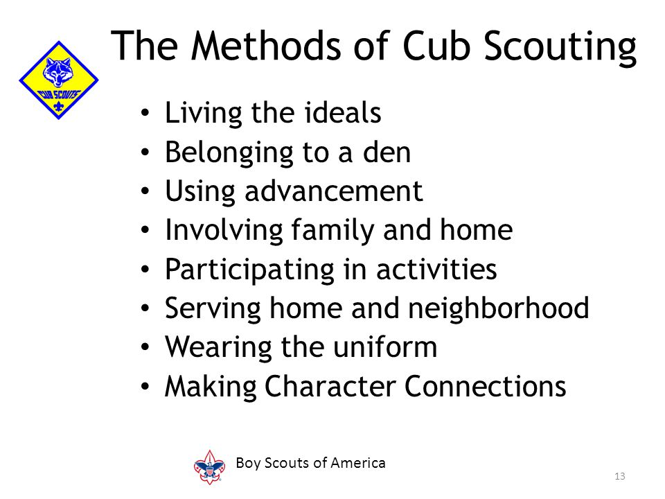 Living the ideals Belonging to a den Using advancement Involving family and home Participating in activities Serving home and neighborhood Wearing the uniform Making Character Connections 13 The Methods of Cub Scouting Boy Scouts of America