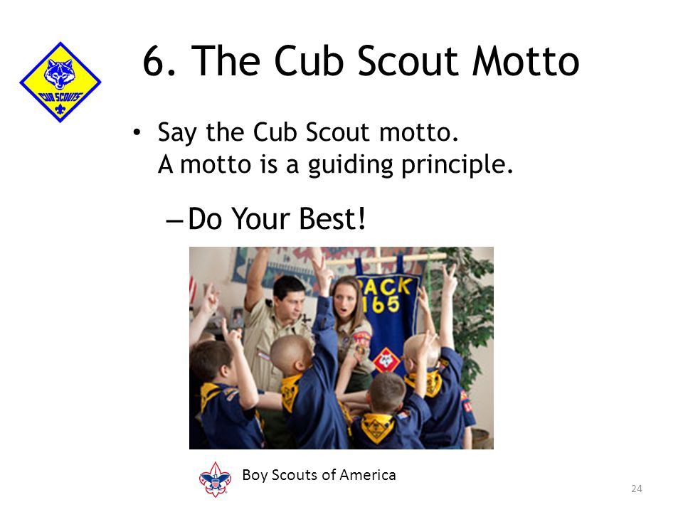 Say the Cub Scout motto. A motto is a guiding principle. – Do Your Best! 24 6. The Cub Scout Motto Boy Scouts of America