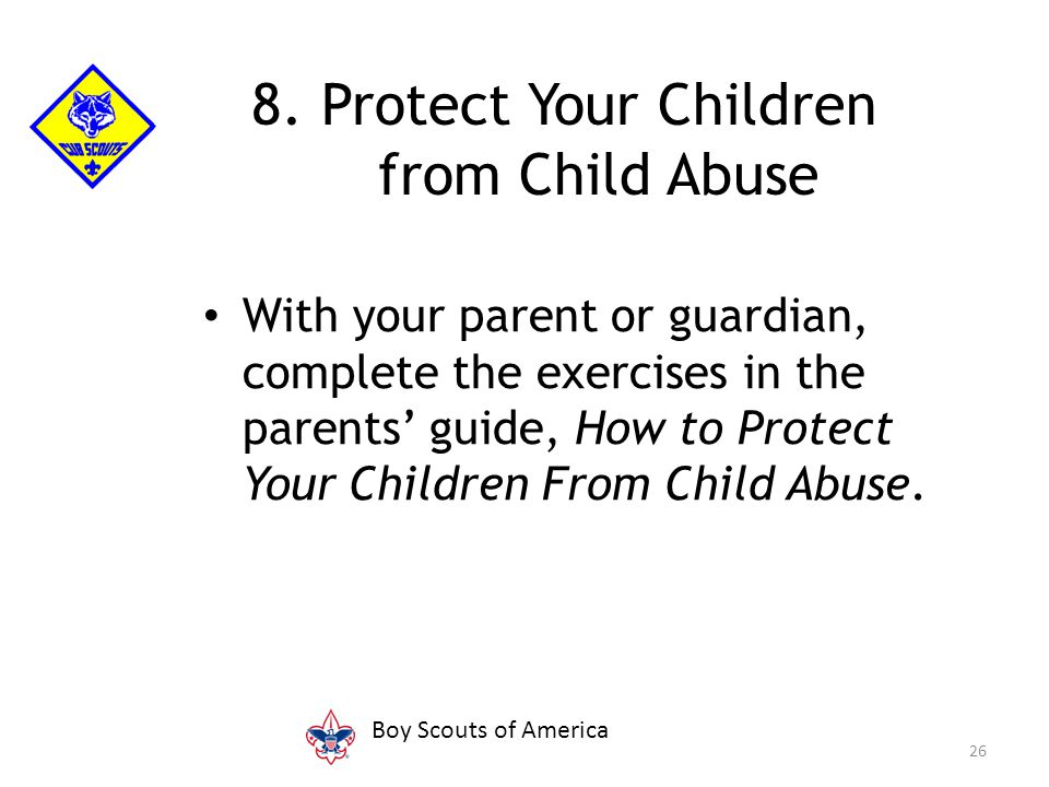 With your parent or guardian, complete the exercises in the parents' guide, How to Protect Your Children From Child Abuse. 26 8. Protect Your Children