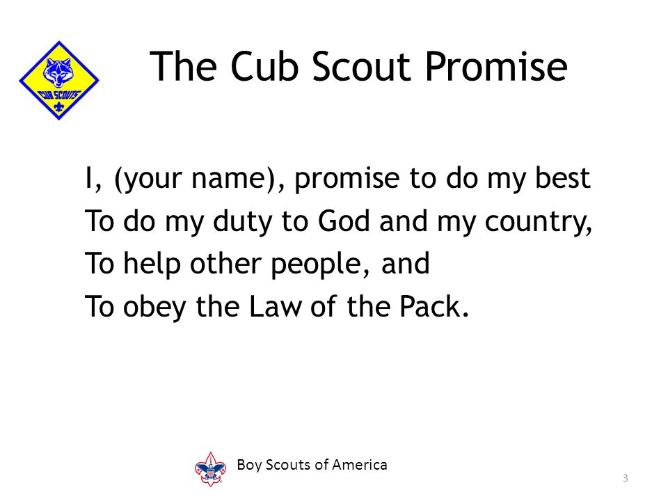 I, (your name), promise to do my best To do my duty to God and my country, To help other people, and To obey the Law of the Pack. 3 The Cub Scout Prom
