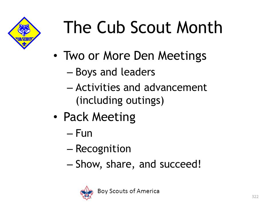 Two or More Den Meetings – Boys and leaders – Activities and advancement (including outings) Pack Meeting – Fun – Recognition – Show, share, and succe