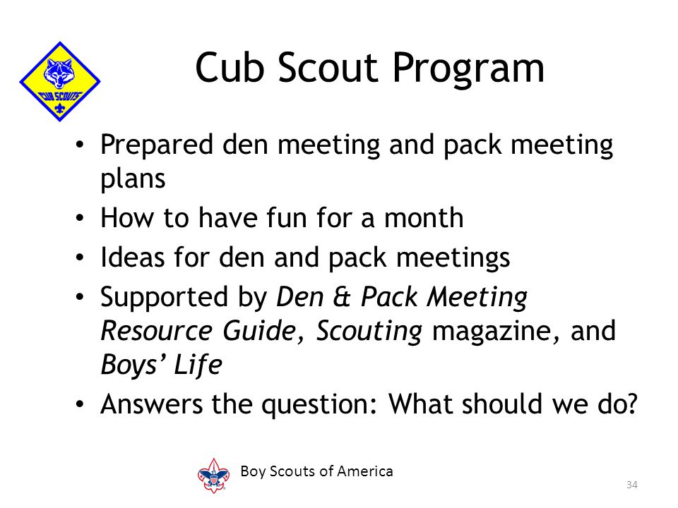 Prepared den meeting and pack meeting plans How to have fun for a month Ideas for den and pack meetings Supported by Den & Pack Meeting Resource Guide, Scouting magazine, and Boys' Life Answers the question: What should we do.