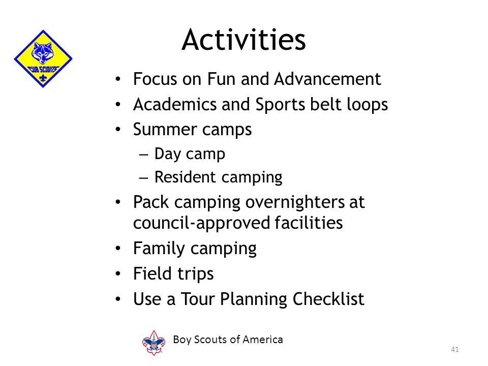 Focus on Fun and Advancement Academics and Sports belt loops Summer camps – Day camp – Resident camping Pack camping overnighters at council-approved facilities Family camping Field trips Use a Tour Planning Checklist 41 Activities Boy Scouts of America