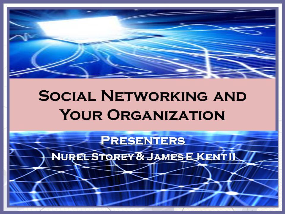 Social Networking and Your Organization Presenters Nurel Storey & James E Kent II Nurel Storey & James E Kent II