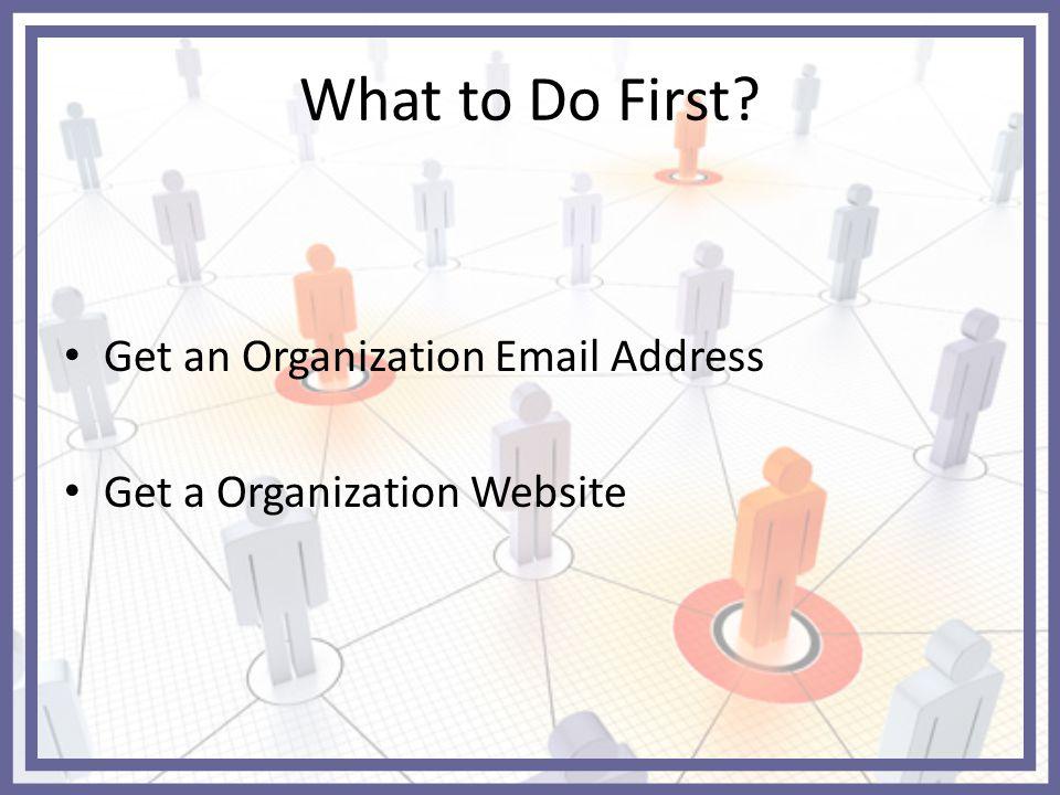 What to Do First Get an Organization Email Address Get a Organization Website