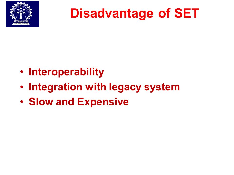 Disadvantage of SET Interoperability Integration with legacy system Slow and Expensive