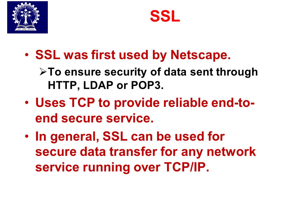SSL SSL was first used by Netscape.  To ensure security of data sent through HTTP, LDAP or POP3. Uses TCP to provide reliable end-to- end secure serv
