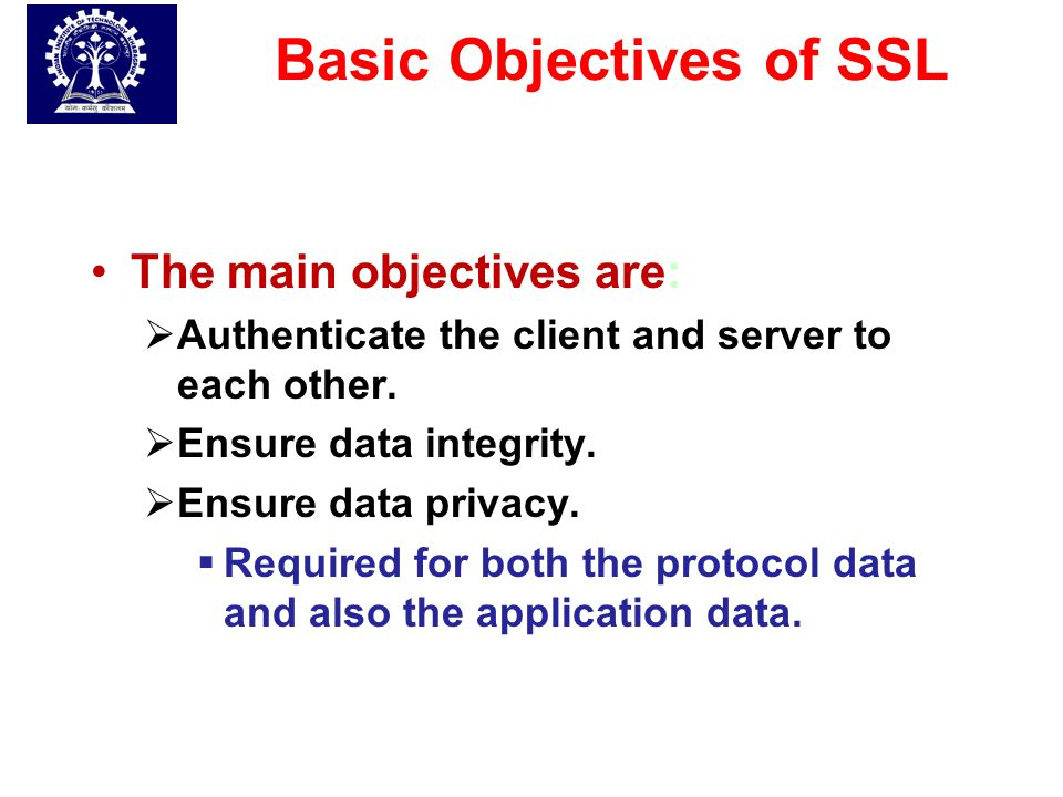 Basic Objectives of SSL The main objectives are:  Authenticate the client and server to each other.  Ensure data integrity.  Ensure data privacy. 