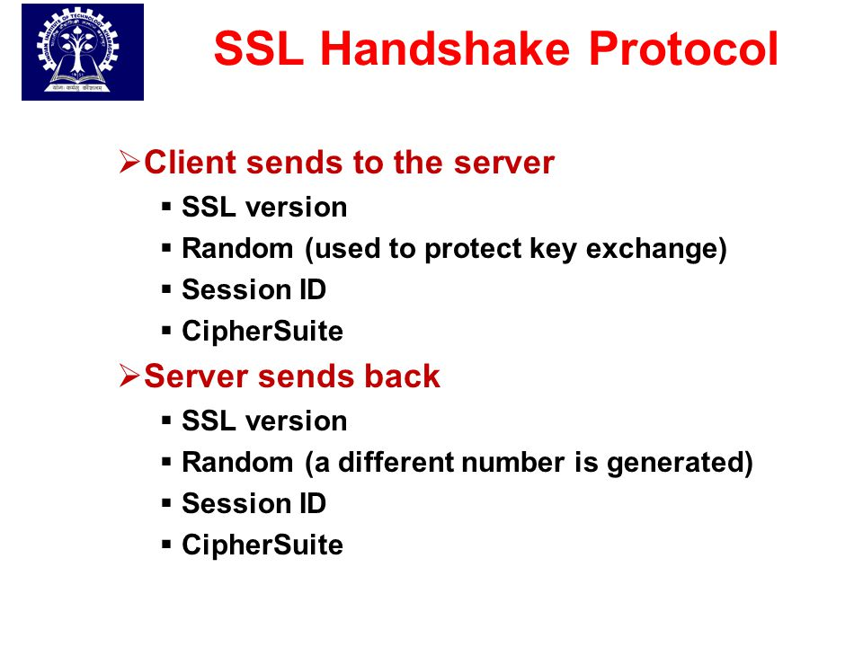 SSL Handshake Protocol  Client sends to the server  SSL version  Random (used to protect key exchange)  Session ID  CipherSuite  Server sends ba