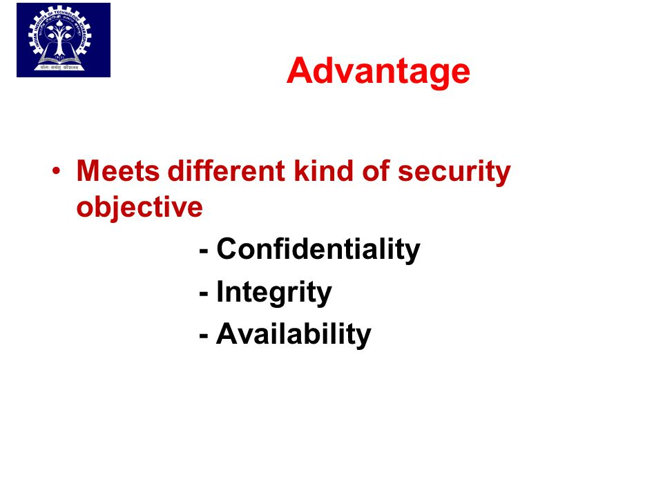 Advantage Meets different kind of security objective - Confidentiality - Integrity - Availability
