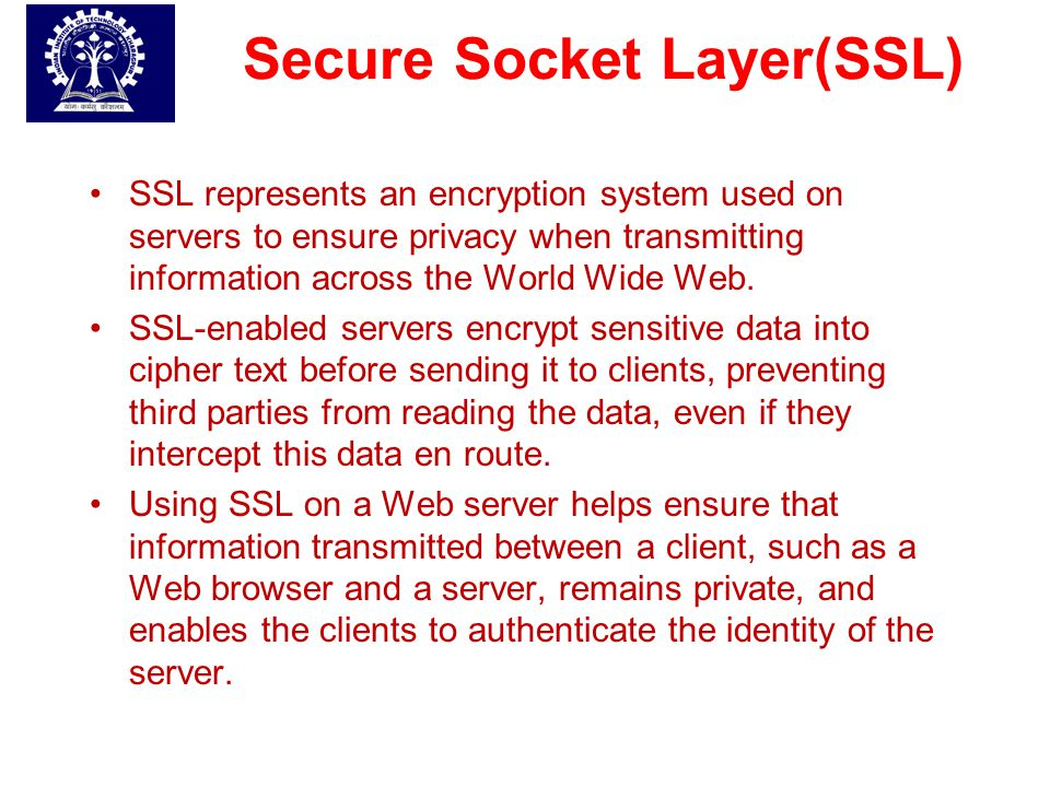 Basic Objectives of SSL The main objectives are:  Authenticate the client and server to each other.