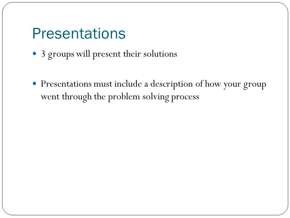Presentations 3 groups will present their solutions Presentations must include a description of how your group went through the problem solving proces