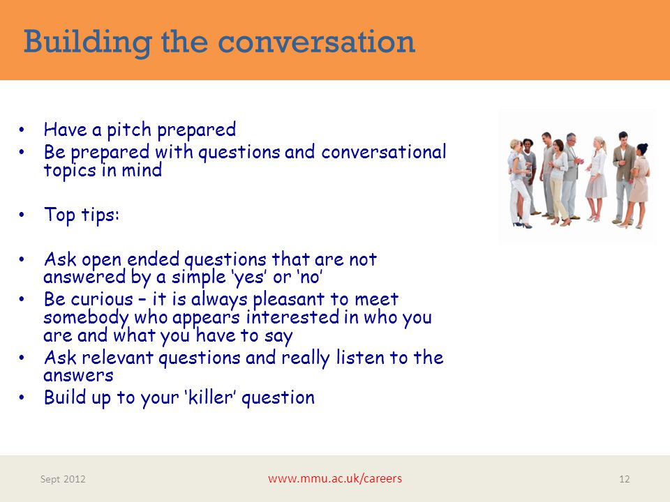 Building the conversation Sept 2012 www.mmu.ac.uk/careers 12 Have a pitch prepared Be prepared with questions and conversational topics in mind Top tips: Ask open ended questions that are not answered by a simple 'yes' or 'no' Be curious – it is always pleasant to meet somebody who appears interested in who you are and what you have to say Ask relevant questions and really listen to the answers Build up to your 'killer' question