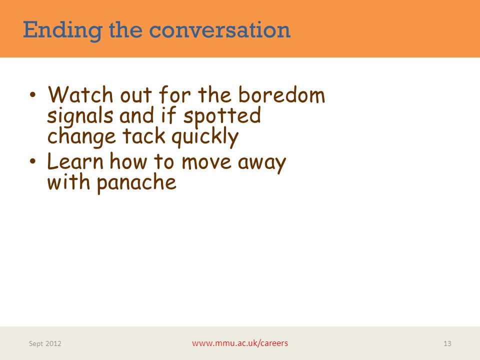 Ending the conversation Sept 2012 www.mmu.ac.uk/careers 13 Watch out for the boredom signals and if spotted change tack quickly Learn how to move away