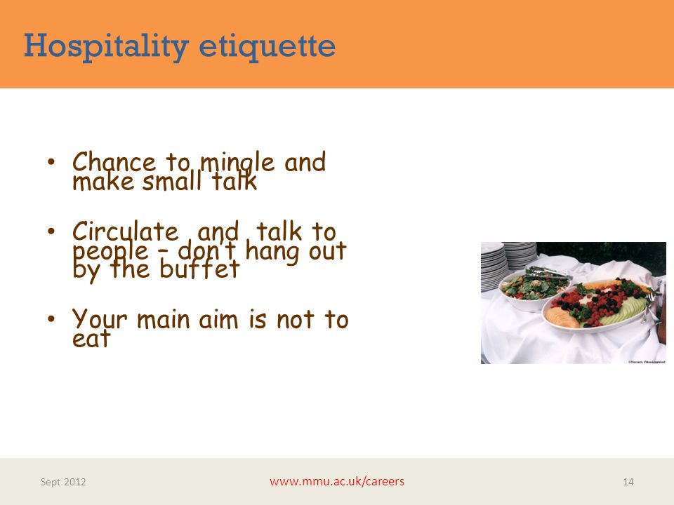 Hospitality etiquette Sept 2012 www.mmu.ac.uk/careers 14 Chance to mingle and make small talk Circulate and talk to people – don't hang out by the buffet Your main aim is not to eat