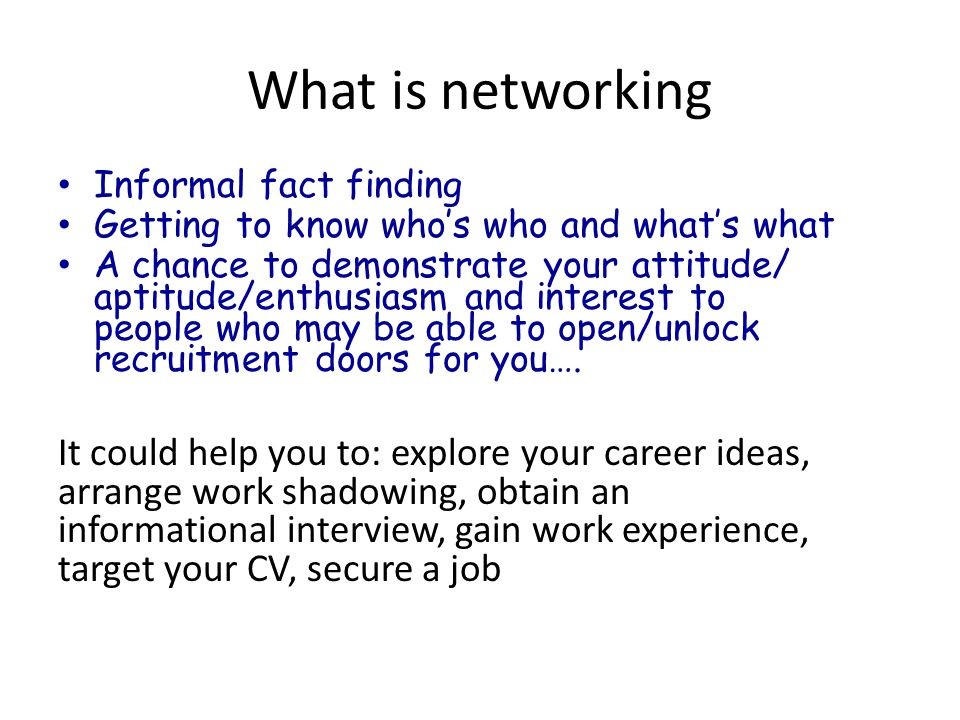 What is networking Informal fact finding Getting to know who's who and what's what A chance to demonstrate your attitude/ aptitude/enthusiasm and interest to people who may be able to open/unlock recruitment doors for you….