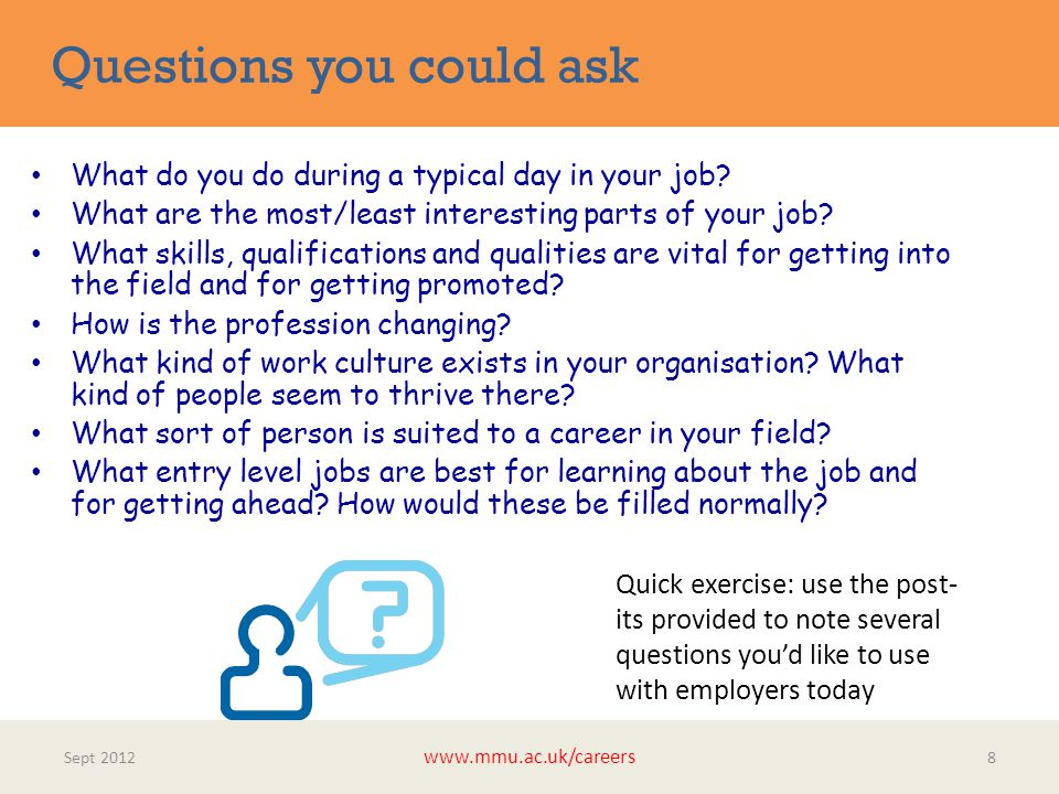 Questions you could ask Sept 2012 www.mmu.ac.uk/careers 8 What do you do during a typical day in your job.