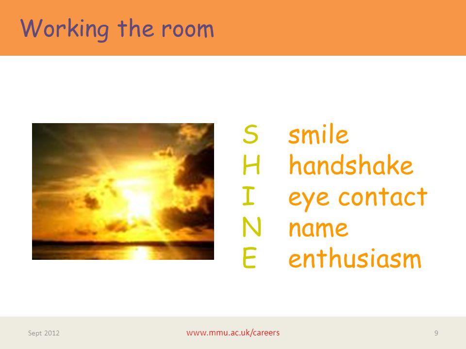 Working the room Sept 2012 www.mmu.ac.uk/careers 9 S smile H handshake I eye contact N name E enthusiasm