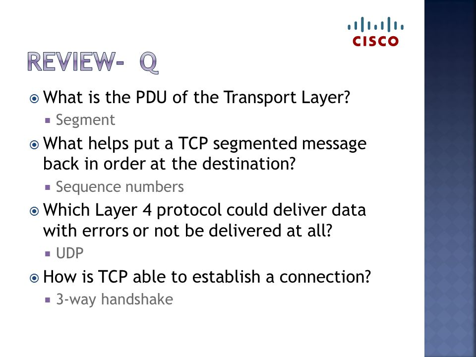  What is the PDU of the Transport Layer?  Segment  What helps put a TCP segmented message back in order at the destination?  Sequence numbers  Wh