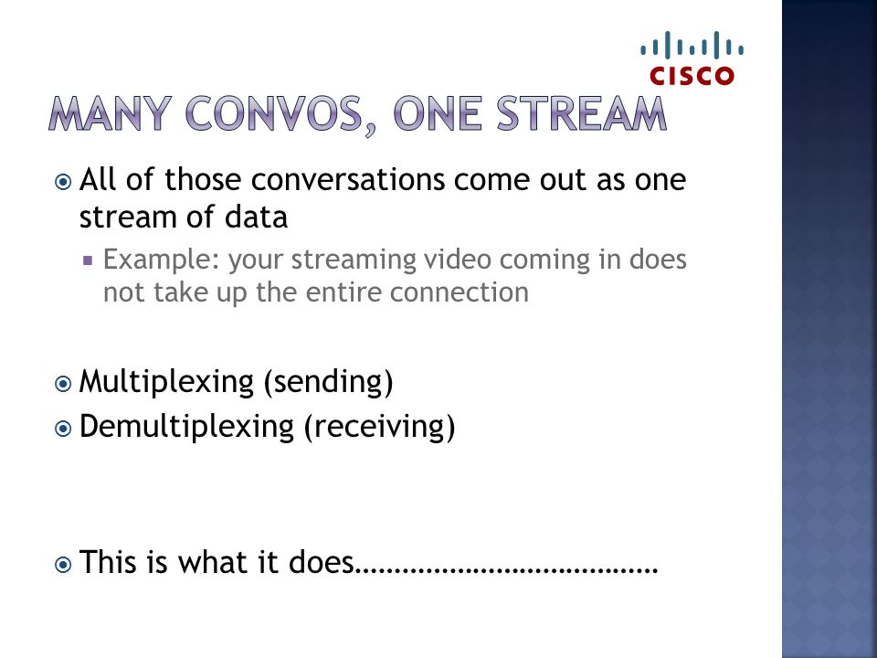 All of those conversations come out as one stream of data  Example: your streaming video coming in does not take up the entire connection  Multipl