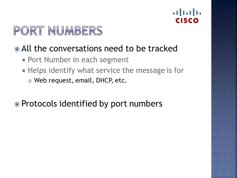  All the conversations need to be tracked  Port Number in each segment  Helps identify what service the message is for Web request, email, DHCP, et