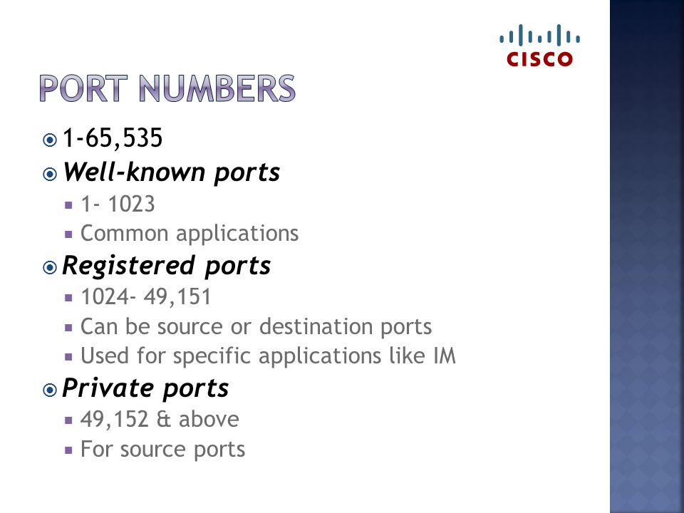  1-65,535  Well-known ports  1- 1023  Common applications  Registered ports  1024- 49,151  Can be source or destination ports  Used for specif