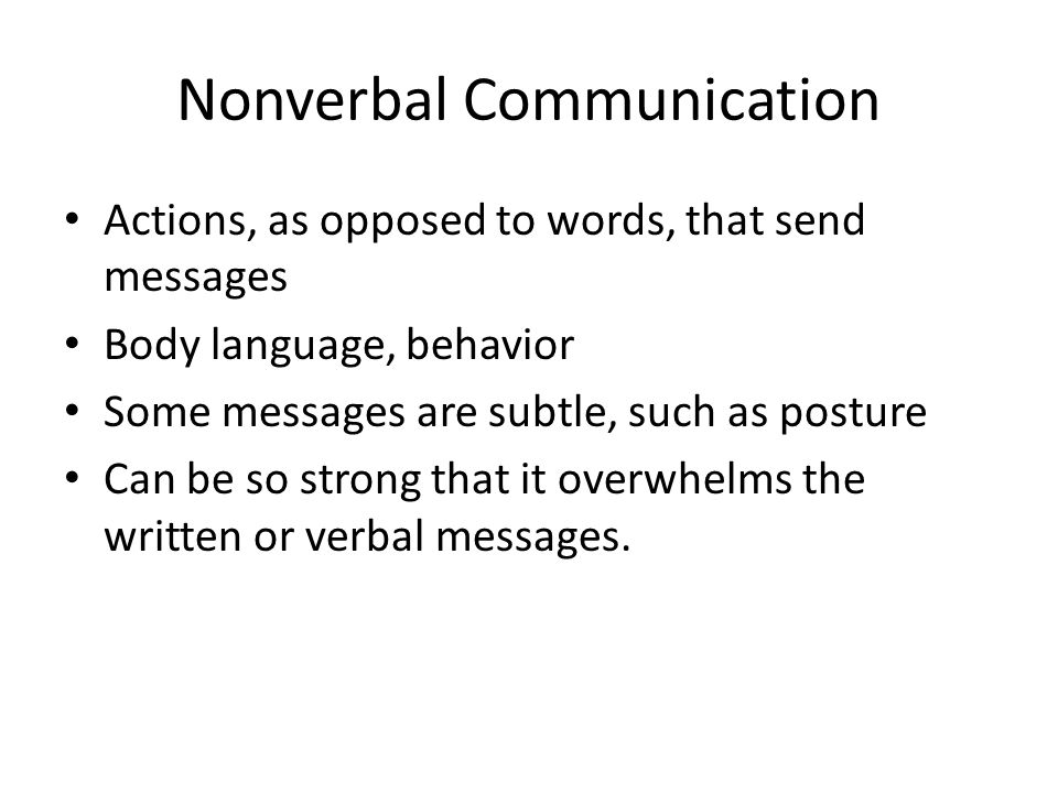 Nonverbal Communication Actions, as opposed to words, that send messages Body language, behavior Some messages are subtle, such as posture Can be so strong that it overwhelms the written or verbal messages.