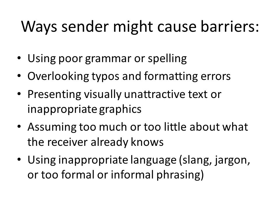 Ways sender might cause barriers: Using poor grammar or spelling Overlooking typos and formatting errors Presenting visually unattractive text or inappropriate graphics Assuming too much or too little about what the receiver already knows Using inappropriate language (slang, jargon, or too formal or informal phrasing)