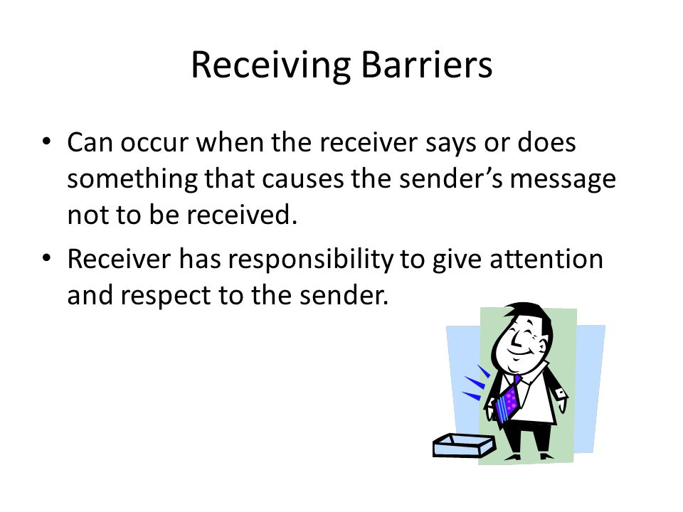 Receiving Barriers Can occur when the receiver says or does something that causes the sender's message not to be received.