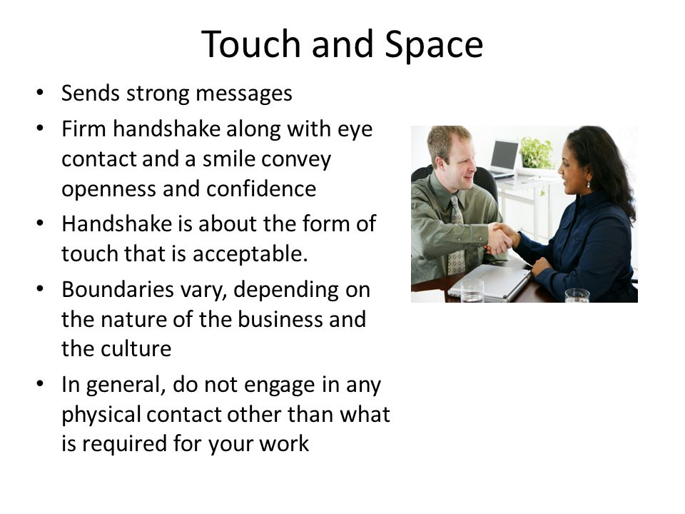 Touch and Space Sends strong messages Firm handshake along with eye contact and a smile convey openness and confidence Handshake is about the form of touch that is acceptable.