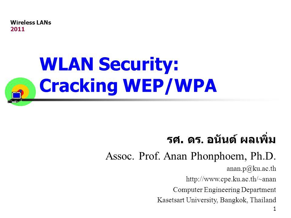 1 WLAN Security: Cracking WEP/WPA รศ. ดร. อนันต์ ผลเพิ่ม Assoc. Prof. Anan Phonphoem, Ph.D. anan.p@ku.ac.th http://www.cpe.ku.ac.th/~anan Computer Eng