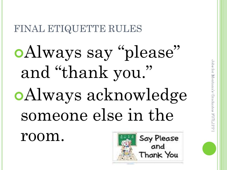 FINAL ETIQUETTE RULES Always say please and thank you. Always acknowledge someone else in the room.
