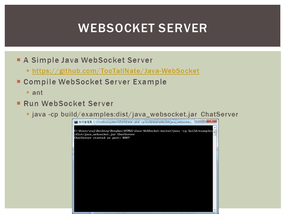  A Simple Java WebSocket Server  https://github.com/TooTallNate/Java-WebSocket https://github.com/TooTallNate/Java-WebSocket  Compile WebSocket Server Example  ant  Run WebSocket Server  java -cp build/examples:dist/java_websocket.jar ChatServer WEBSOCKET SERVER