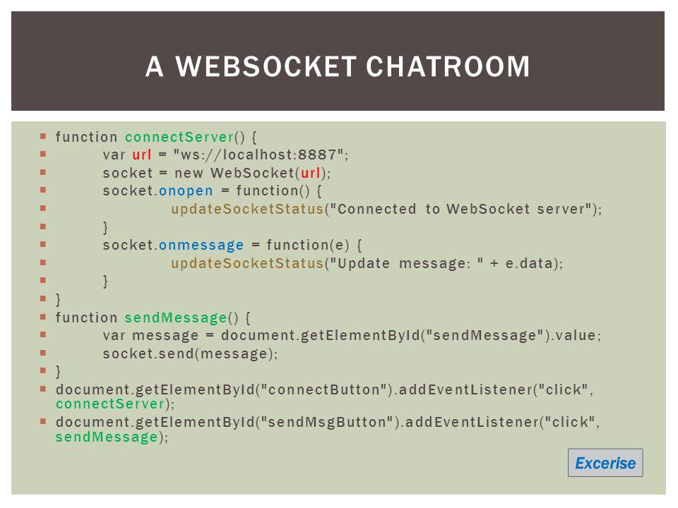  function connectServer() {  var url = ws://localhost:8887 ;  socket = new WebSocket(url);  socket.onopen = function() {  updateSocketStatus( Connected to WebSocket server );  }  socket.onmessage = function(e) {  updateSocketStatus( Update message: + e.data);  }  function sendMessage() {  var message = document.getElementById( sendMessage ).value;  socket.send(message);  }  document.getElementById( connectButton ).addEventListener( click , connectServer);  document.getElementById( sendMsgButton ).addEventListener( click , sendMessage); A WEBSOCKET CHATROOM