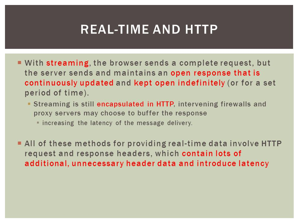  With streaming, the browser sends a complete request, but the server sends and maintains an open response that is continuously updated and kept open