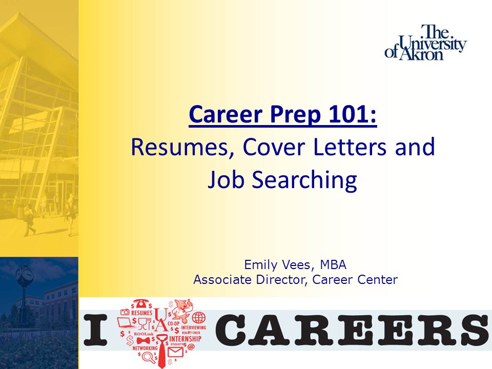Emily Vees, MBA Associate Director, Career Center Career Prep 101: Resumes, Cover Letters and Job Searching