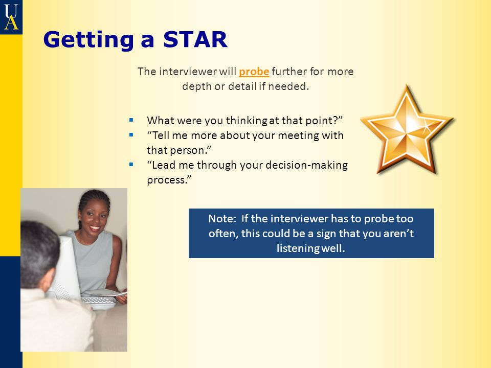 Getting a STAR The interviewer will probe further for more depth or detail if needed.