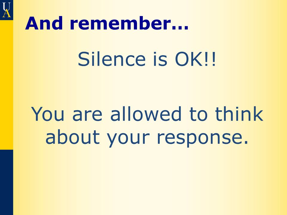 And remember… Silence is OK!! You are allowed to think about your response.