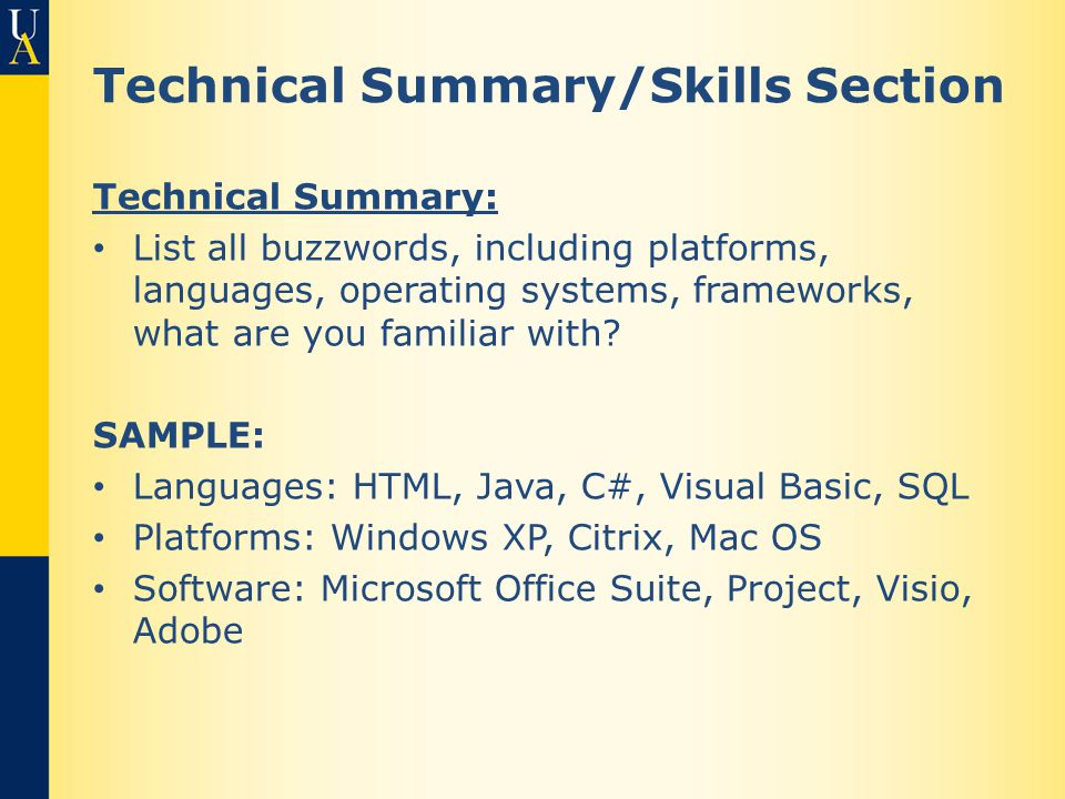 Technical Summary/Skills Section Technical Summary: List all buzzwords, including platforms, languages, operating systems, frameworks, what are you familiar with.