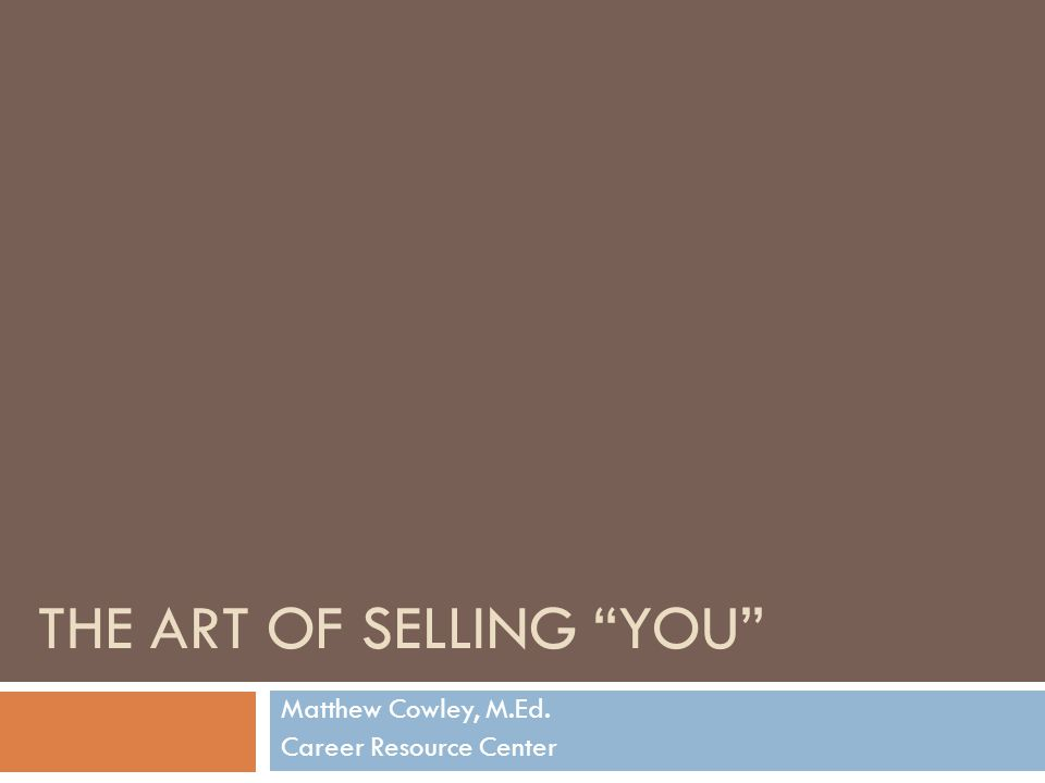 THE ART OF SELLING YOU Matthew Cowley, M.Ed. Career Resource Center