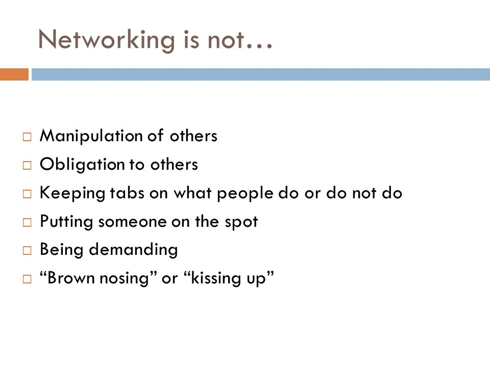 Networking is not…  Manipulation of others  Obligation to others  Keeping tabs on what people do or do not do  Putting someone on the spot  Being demanding  Brown nosing or kissing up