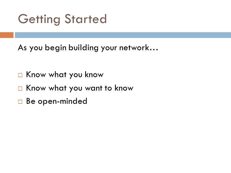 Getting Started As you begin building your network…  Know what you know  Know what you want to know  Be open-minded