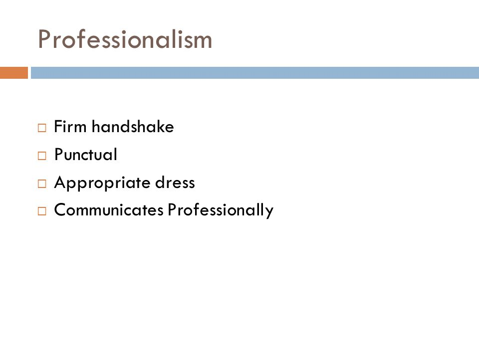 Professionalism  Firm handshake  Punctual  Appropriate dress  Communicates Professionally