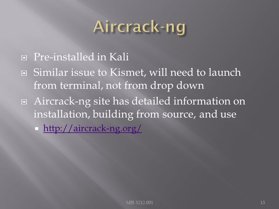  Pre-installed in Kali  Similar issue to Kismet, will need to launch from terminal, not from drop down  Aircrack-ng site has detailed information on installation, building from source, and use  http://aircrack-ng.org/ http://aircrack-ng.org/ MIS 5212.00115