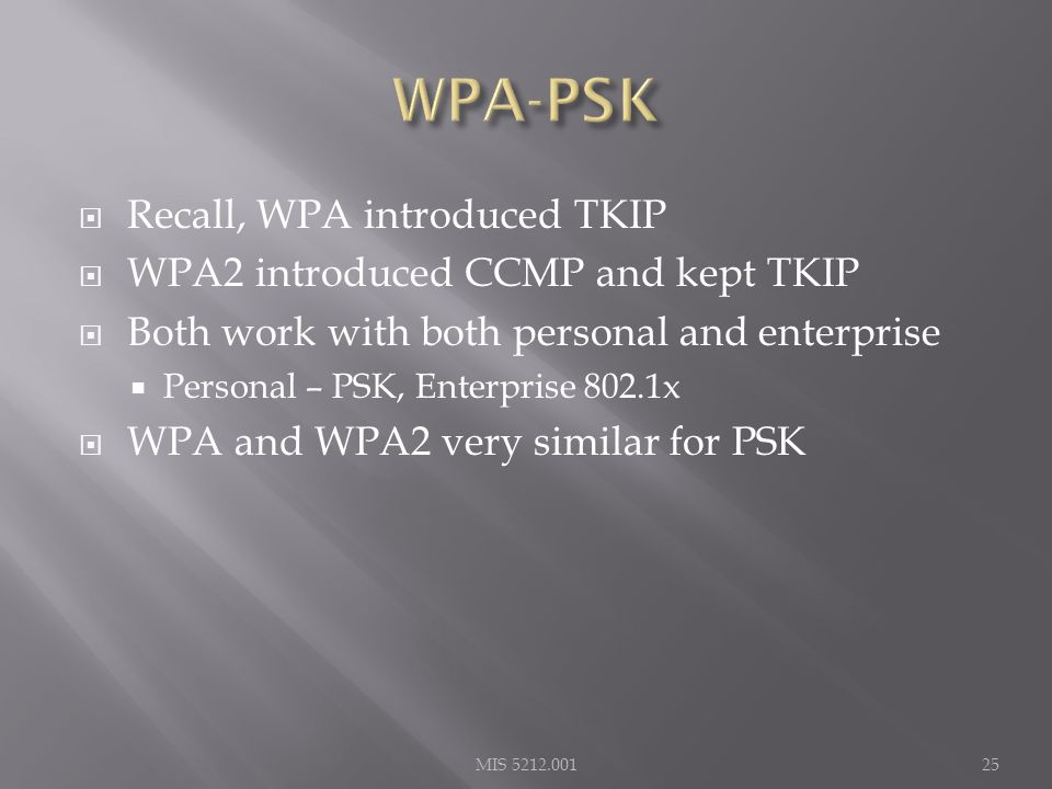  Recall, WPA introduced TKIP  WPA2 introduced CCMP and kept TKIP  Both work with both personal and enterprise  Personal – PSK, Enterprise 802.1x  WPA and WPA2 very similar for PSK MIS 5212.00125