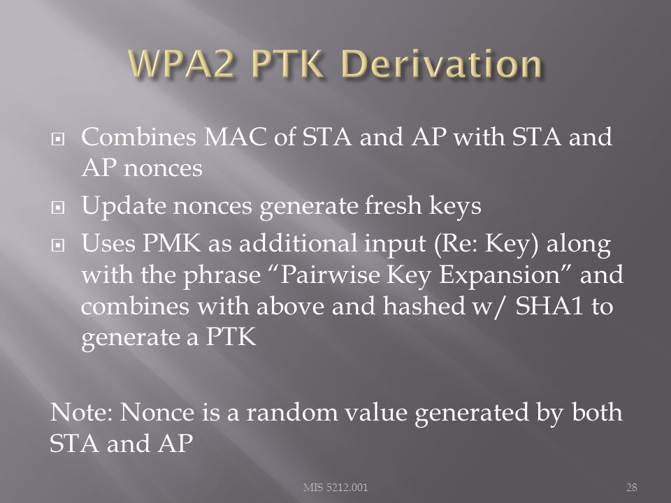  Combines MAC of STA and AP with STA and AP nonces  Update nonces generate fresh keys  Uses PMK as additional input (Re: Key) along with the phrase Pairwise Key Expansion and combines with above and hashed w/ SHA1 to generate a PTK Note: Nonce is a random value generated by both STA and AP MIS 5212.00128