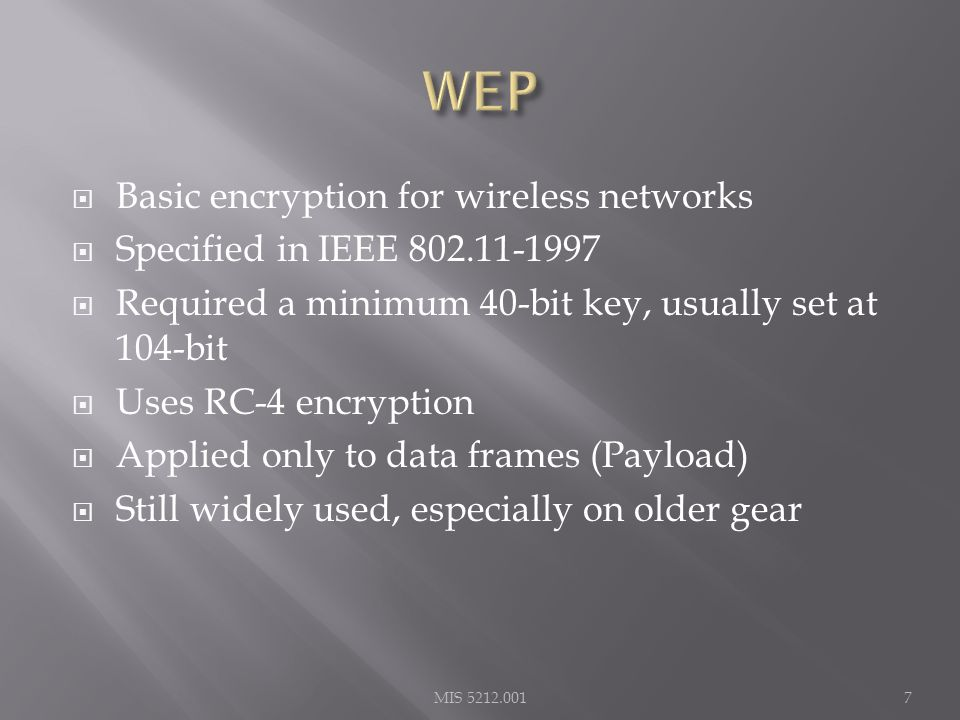  Basic encryption for wireless networks  Specified in IEEE 802.11-1997  Required a minimum 40-bit key, usually set at 104-bit  Uses RC-4 encryption  Applied only to data frames (Payload)  Still widely used, especially on older gear MIS 5212.0017