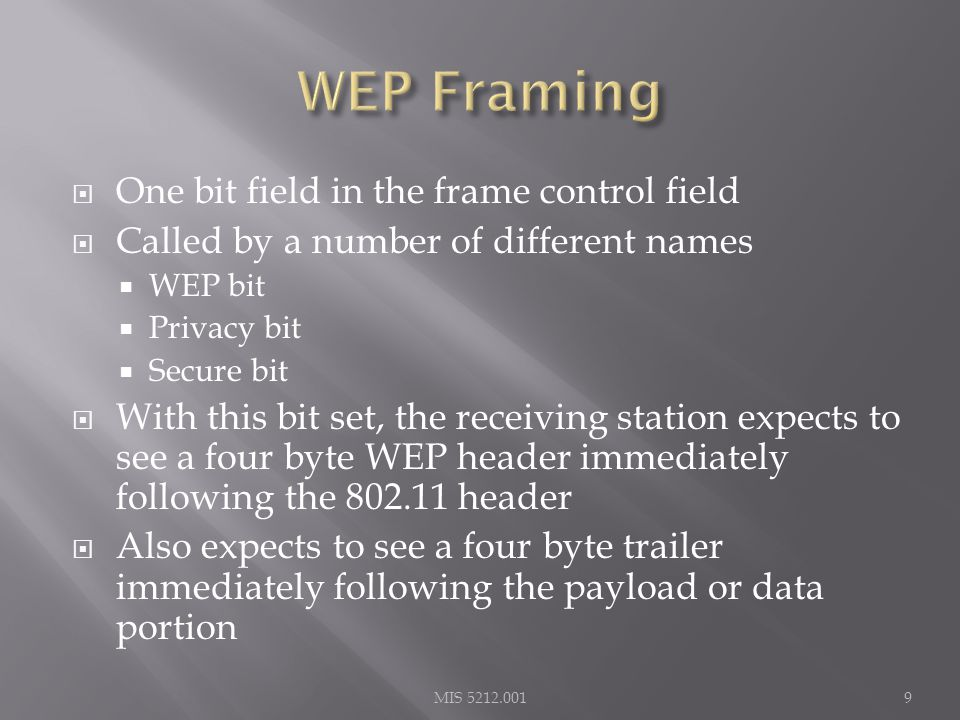  One bit field in the frame control field  Called by a number of different names  WEP bit  Privacy bit  Secure bit  With this bit set, the receiving station expects to see a four byte WEP header immediately following the 802.11 header  Also expects to see a four byte trailer immediately following the payload or data portion MIS 5212.0019